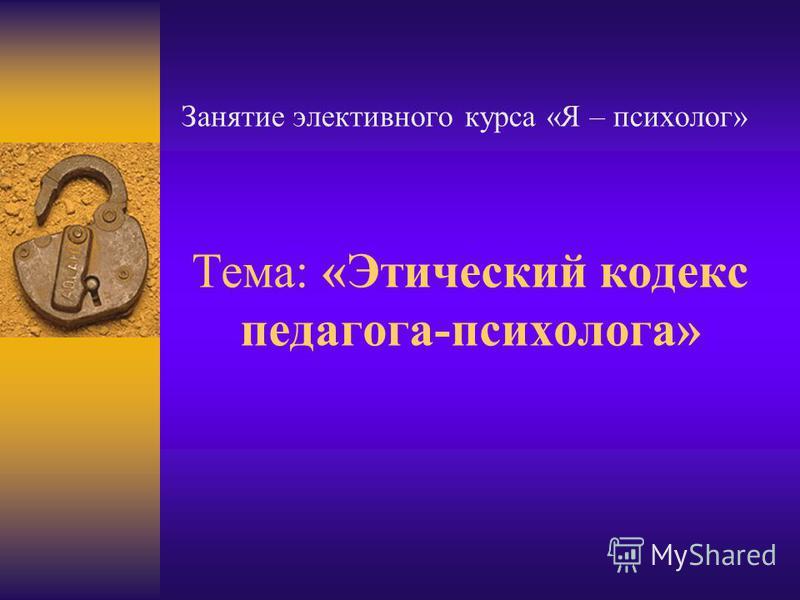 Тема: «Этический кодекс педагога-психолога» Занятие элективного курса «Я – психолог»