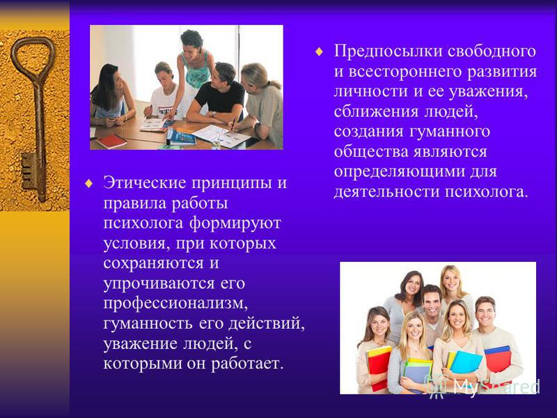Этические принципы и правила работы психолога формируют условия, при которых сохраняются и упрочиваются его профессионализм, гуманность его действий, уважение людей, с которыми он работает. Предпосылки свободного и всестороннего развития личности и е
