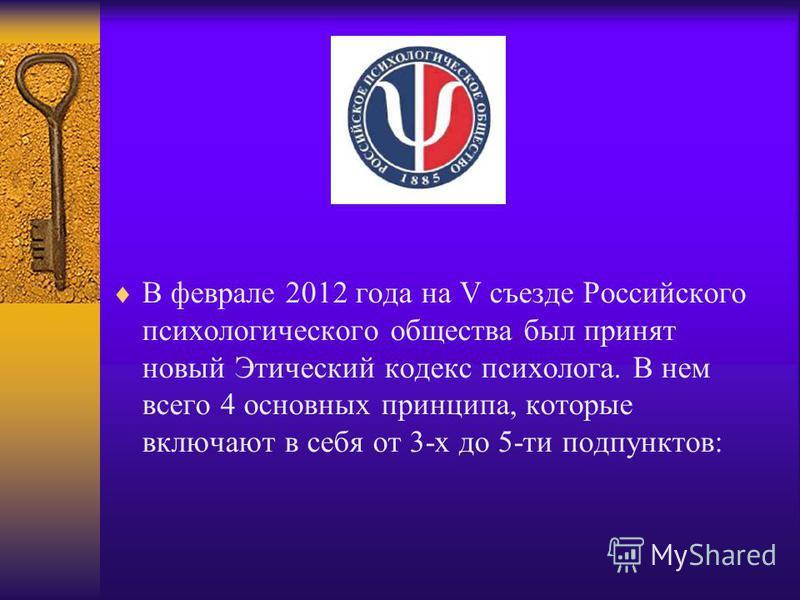 В феврале 2012 года на V съезде Российского психологического общества был принят новый Этический кодекс психолога. В нем всего 4 основных принципа, которые включают в себя от 3-х до 5-ти подпунктов: