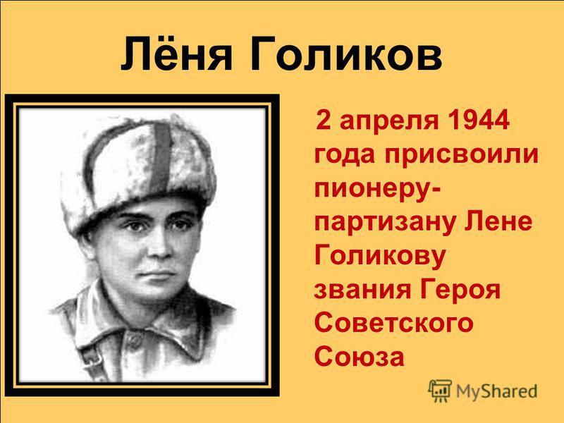 Лёня Голиков 2 апреля 1944 года присвоили пионеру- партизану Лене Голикову звания Героя Советского Союза