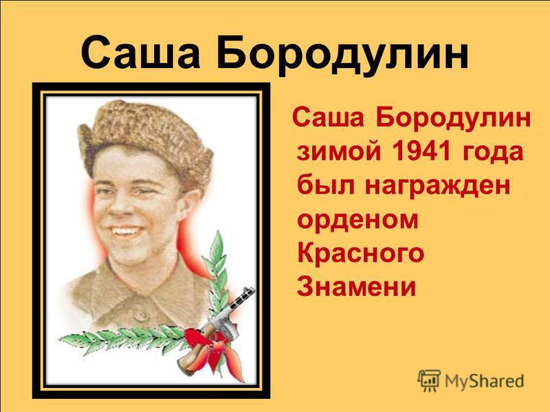 Саша Бородулин Саша Бородулин зимой 1941 года был награжден орденом Красного Знамени
