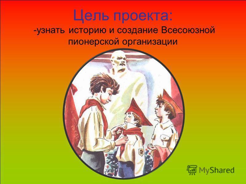 Цель проекта: -узнать историю и создание Всесоюзной пионерской организации