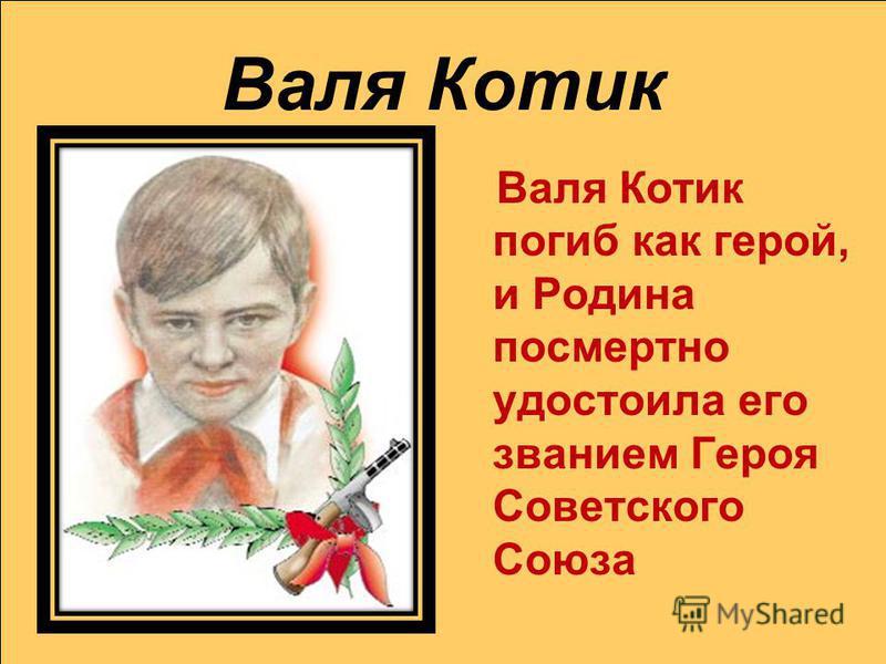 Валя Котик Валя Котик погиб как герой, и Родина посмертно удостоила его званием Героя Советского Союза