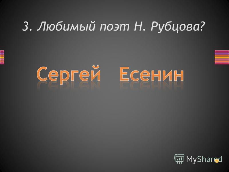 3. Любимый поэт Н. Рубцова?