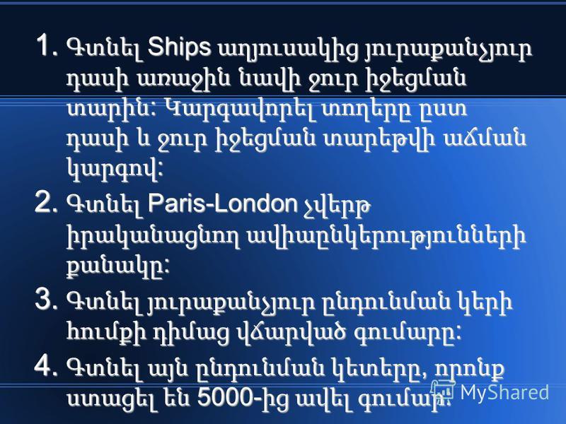 1. Գտնել Ships աղյուսակից յուրաքանչյուր դասի առաջին նավի ջուր իջեցման տարին : Կարգավորել տողերը ըստ դասի և ջուր իջեցման տարեթվի աճման կարգով : 2. Գտնել Paris-London չվերթ իրականացնող ավիաընկերությունների քանակը : 3. Գտնել յուրաքանչյուր ընդունման կերի