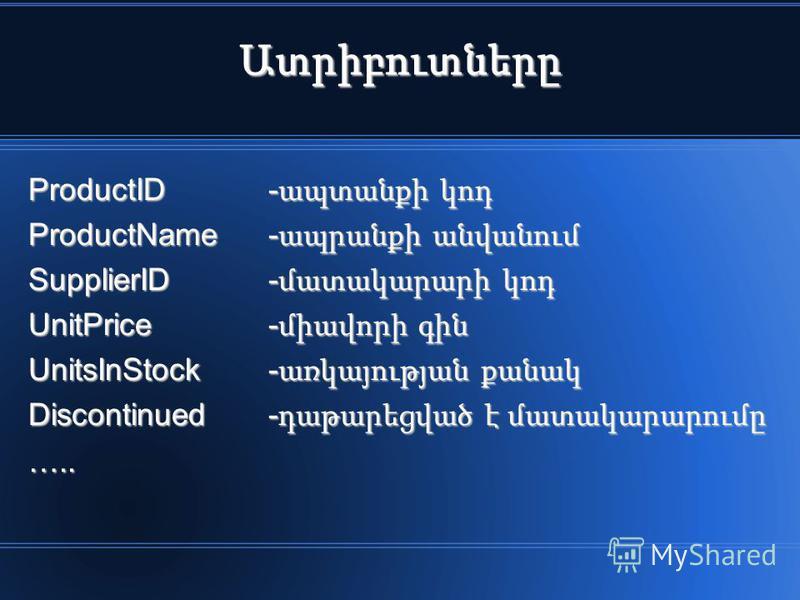 Ատրիբուտները ProductID- ապտանքի կոդ ProductName - ապրանքի անվանում SupplierID- մատակարարի կոդ UnitPrice- միավորի գին UnitsInStock - առկայության քանակ Discontinued- դաթարեցված է մատակարարումը …..