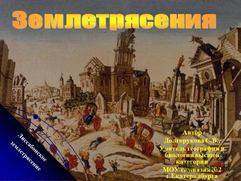 Автор Долгорукова С.В., Учитель географии и биологии высшей категории МОУ гимназия 2 г.Екатеринбурга Лиссабонское землетрясение