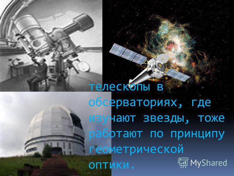 телескопы в обсерваториях, где изучают звезды, тоже работают по принципу геометрической оптики.