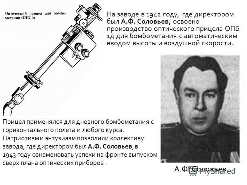 На заводе в 1942 году, где директором был А.Ф. Соловьев, освоено производство оптического прицела ОПБ- 1 д для бомбометания с автоматическим вводом высоты и воздушной скорости. Прицел применялся для дневного бомбометания с горизонтального полета и лю
