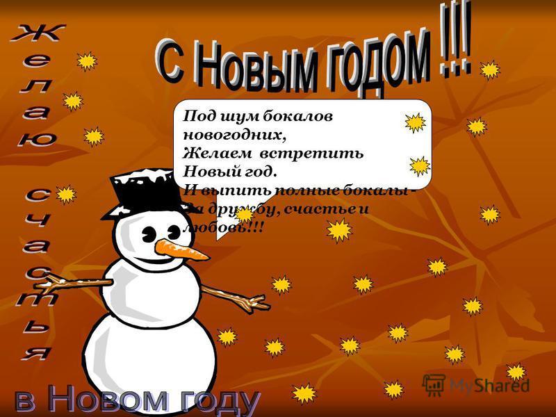 Под шум бокалов новогодних, Желаем встретить Новый год. И выпить полные бокалы - За дружбу, счастье и любовь!!!
