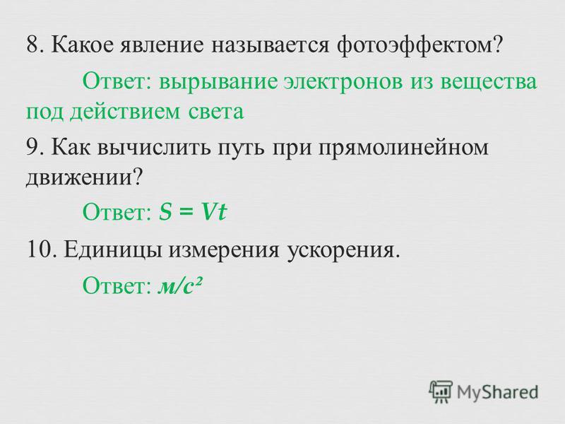 8. Какое явление называется фотоэффектом ? Ответ : вырывание электронов из вещества под действием света 9. Как вычислить путь при прямолинейном движении ? Ответ : S = Vt 10. Единицы измерения ускорения. Ответ : м / с ²