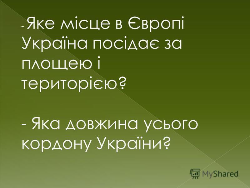 - Яке місце в Європі Україна посідає за площею і територією? - Яка довжина усього кордону України?