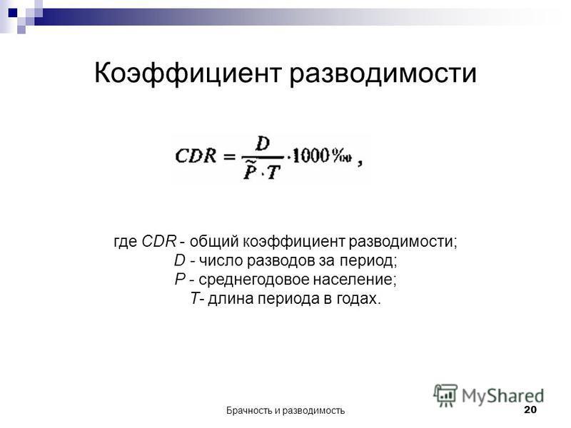 Брачность и разводимость 20 Коэффициент разводимости где CDR - общий коэффициент разводимости; D - число разводов за период; Р - среднегодовое население; Т- длина периода в годах.