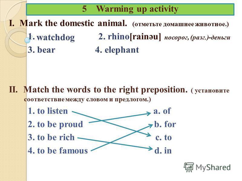 5 Warming up activity I. Mark the domestic animal. (отметьте домашнее животное.) 1. 2. rhino[rainәu] носорог, (разг.)-деньги 3. bear 4. elephant II. Match the words to the right preposition. ( установите соответствие между словом и предлогом.) 1. to