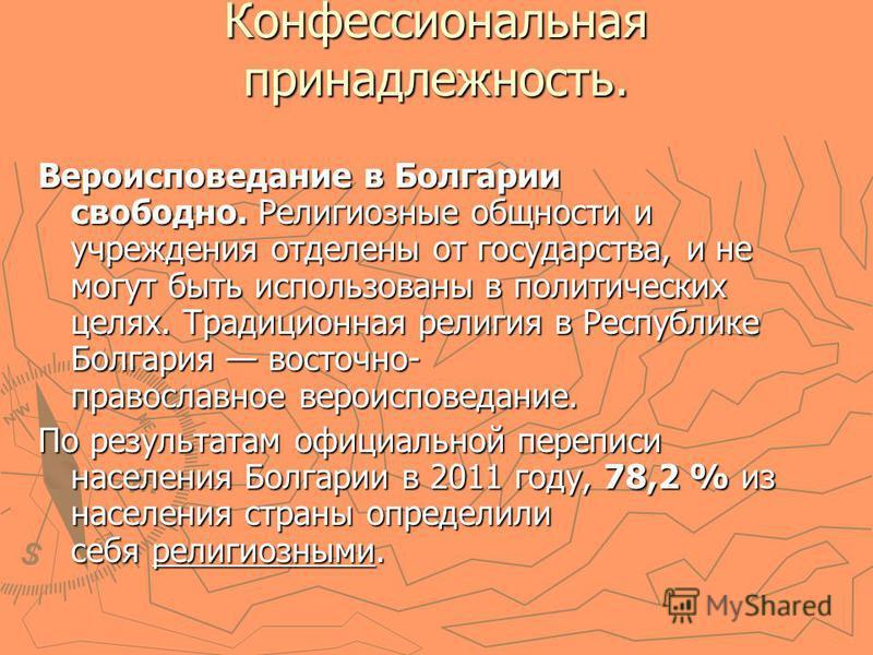Конфессиональная принадлежность. Вероисповедание в Болгарии свободно. Религиозные общности и учреждения отделены от государства, и не могут быть использованы в политических целях. Традиционная религия в Республике Болгария восточно- православное веро