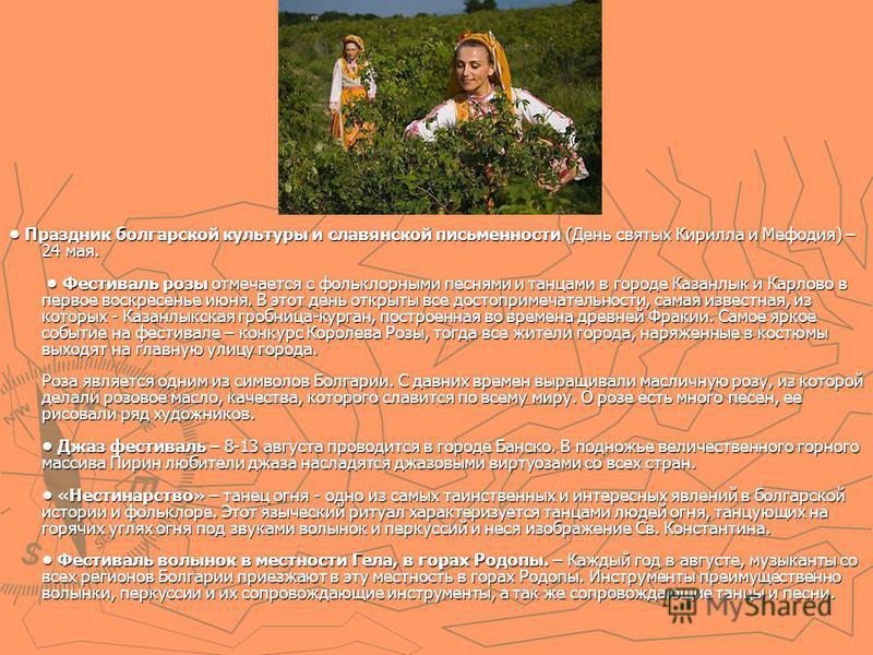 Праздник болгарской культуры и славянской письменности (День святых Кирилла и Мефодия) – 24 мая. Фестиваль розы отмечается с фольклорными песнями и танцами в городе Казанлык и Карлово в первое воскресенье июня. В этот день открыты все достопримечател