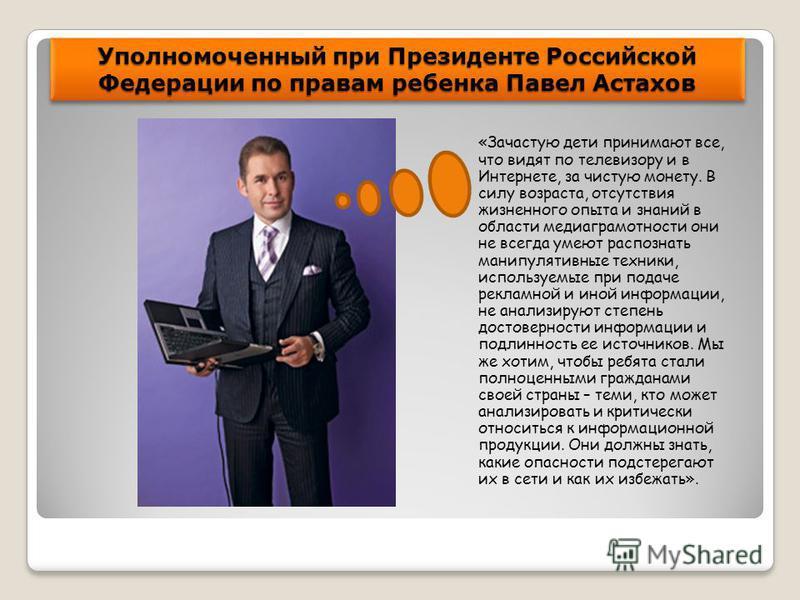Уполномоченный при Президенте Российской Федерации по правам ребенка Павел Астахов «Зачастую дети принимают все, что видят по телевизору и в Интернете, за чистую монету. В силу возраста, отсутствия жизненного опыта и знаний в области медиаграмотности