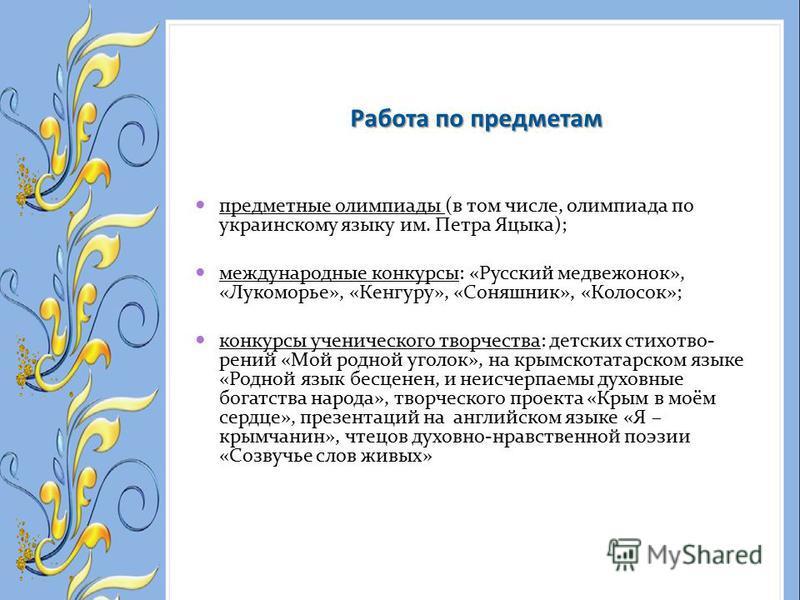 предметные олимпиады (в том числе, олимпиада по украинскому языку им. Петра Яцыка); международные конкурсы: «Русский медвежонок», «Лукоморье», «Кенгуру», «Соняшник», «Колосок»; конкурсы ученического творчества: детских стихотворений «Мой родной уголо