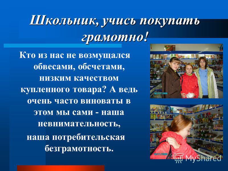 Школьник, учись покупать грамотно! Кто из нас не возмущался обвесами, обсчетами, низким качеством купленного товара? А ведь очень часто виноваты в этом мы сами - наша невнимательность, наша потребительская безграмотность.