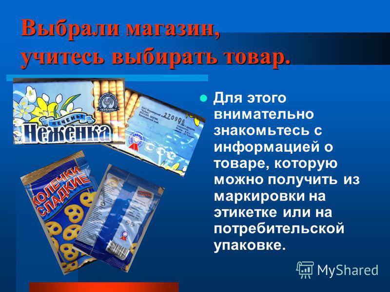 Выбрали магазин, учитесь выбирать товар. Для этого внимательно знакомьтесь с информацией о товаре, которую можно получить из маркировки на этикетке или на потребительской упаковке.