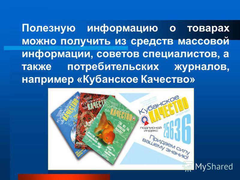 Полезную информацию о товарах можно получить из средств массовой информации, советов специалистов, а также потребительских журналов, например «Кубанское Качество»