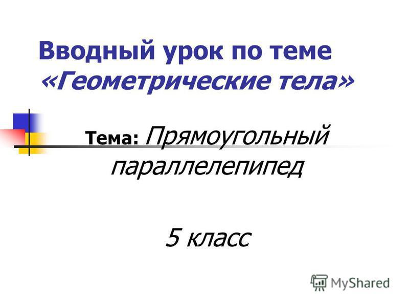 Вводный урок по теме «Геометрические тела» Тема: Прямоугольный параллелепипед 5 класс