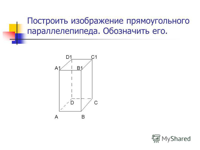 Построить изображение прямоугольного параллелепипеда. Обозначить его. AB CD A1B1 C1D1