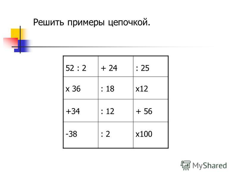 Решить примеры цепочкой. 52 : 2+ 24: 25 х 36: 18 х 12 +34: 12+ 56 -38: 2 х 100