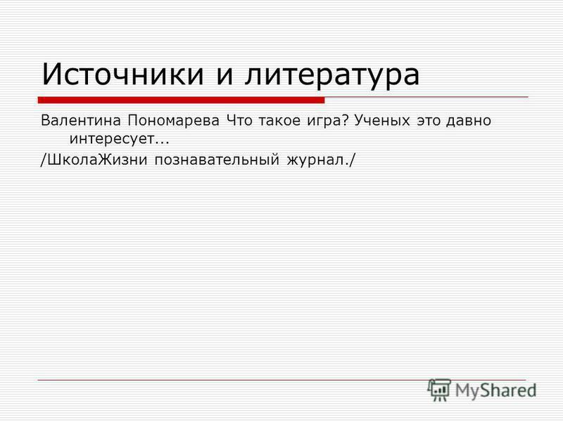 Источники и литература Валентина Пономарева Что такое игра? Ученых это давно интересует... /Школа Жизни познавательный журнал./