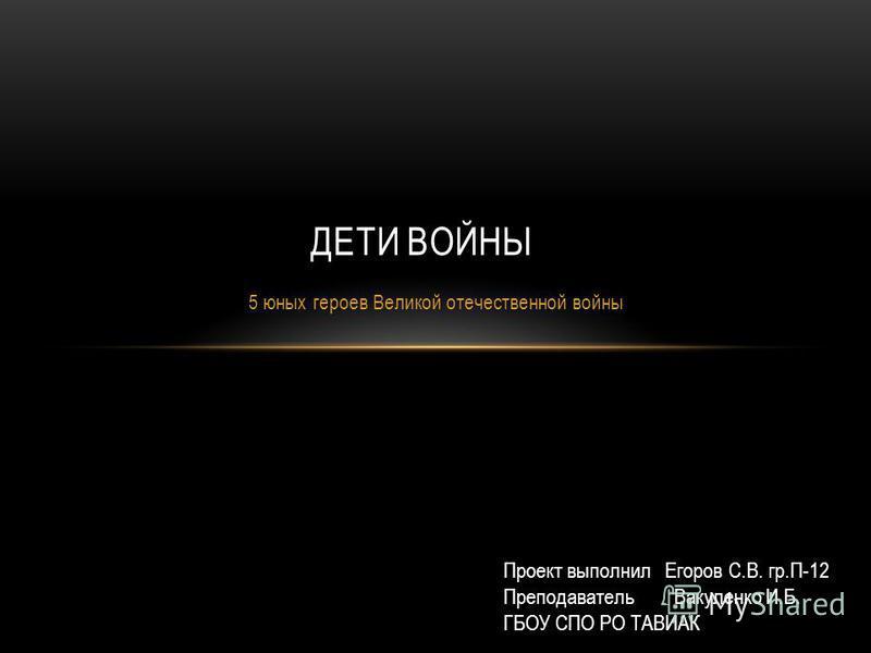5 юных героев Великой отечественной войны ДЕТИ ВОЙНЫ Проект выполнил Егоров С.В. гр.П-12 Преподаватель Вакуленко И.Б. ГБОУ СПО РО ТАВИАК