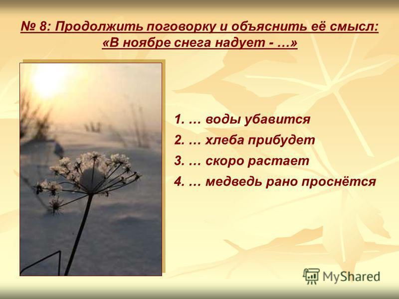 8: Продолжить поговорку и объяснить её смысл: «В ноябре снега надует - …» 1. … воды убавится 2. … хлеба прибудет 3. … скоро растает 4. … медведь рано проснётся