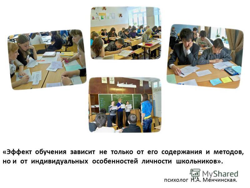 «Эффект обучения зависит не только от его содержания и методов, но и от индивидуальных особенностей личности школьников». психолог Н.А. Менчинская.