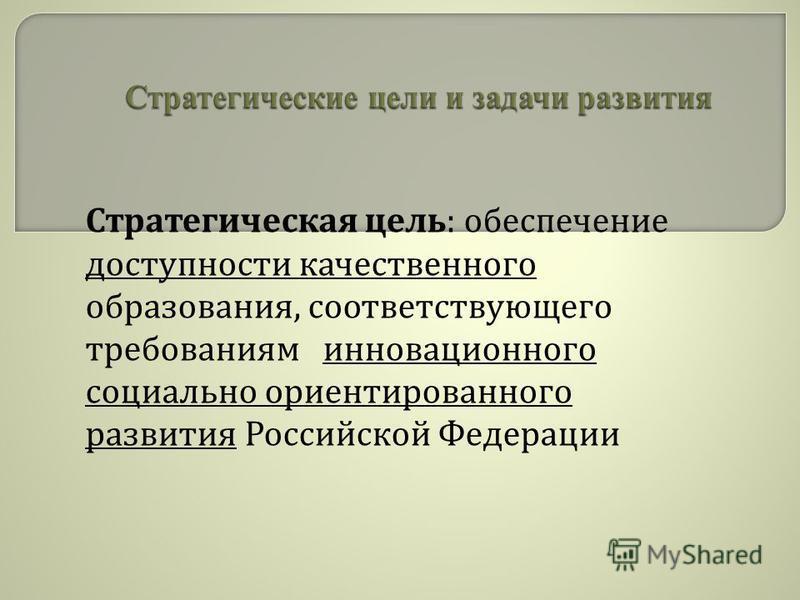 Стратегическая цель : обеспечение доступности качественного образования, соответствующего требованиям инновационного социально ориентированного развития Российской Федерации