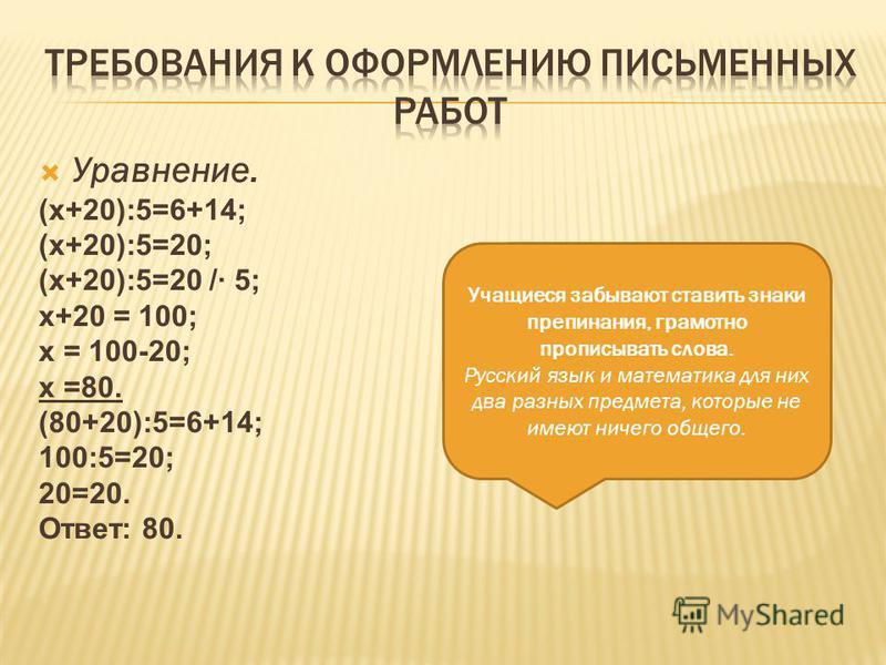 Уравнение. (х+20):5=6+14; (х+20):5=20; (х+20):5=20 /· 5; х+20 = 100; х = 100-20; х =80. (80+20):5=6+14; 100:5=20; 20=20. Ответ: 80. Учащиеся забывают ставить знаки препинания, грамотно прописывать слова. Русский язык и математика для них два разных п
