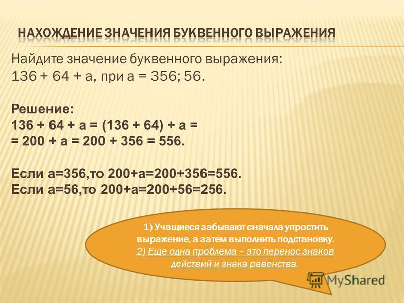 Найдите значение буквенного выражения: 136 + 64 + а, при а = 356; 56. Решение: 136 + 64 + а = (136 + 64) + а = = 200 + а = 200 + 356 = 556. Если а=356,то 200+а=200+356=556. Если а=56,то 200+а=200+56=256. 1) Учащиеся забывают сначала упростить выражен