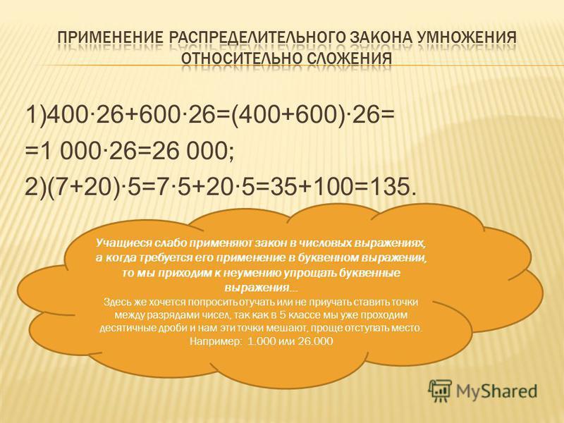 1)400·26+600·26=(400+600)·26= =1 000·26=26 000 ; 2)(7+20)·5=7·5+20·5=35+100=135. Учащиеся слабо применяют закон в числовых выражениях, а когда требуется его применение в буквенном выражении, то мы приходим к неумению упрощать буквенные выражения… Зде