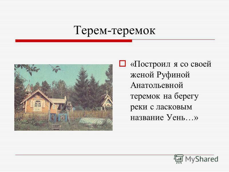 Терем-теремок «Построил я со своей женой Руфиной Анатольевной теремок на берегу реки с ласковым название Уень…»