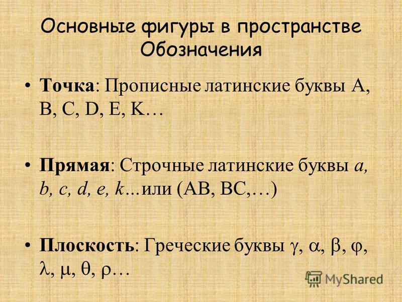 Основные фигуры в пространстве Обозначения Точка: Прописные латинские буквы А, B, C, D, E, K… Прямая: Строчные латинские буквы а, b, c, d, e, k…или (АВ, ВС,…) Плоскость: Греческие буквы,,,,,,, …