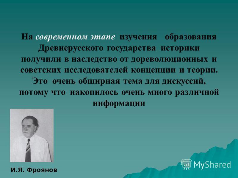 На современном этапе изучения образования Древнерусского государства историки получили в наследство от дореволюционных и советских исследователей концепции и теории. Это очень обширная тема для дискуссий, потому что накопилось очень много различной и