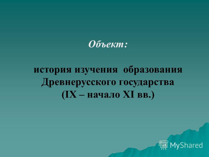 Объект: история изучения образования Древнерусского государства (IX – начало XI вв.)
