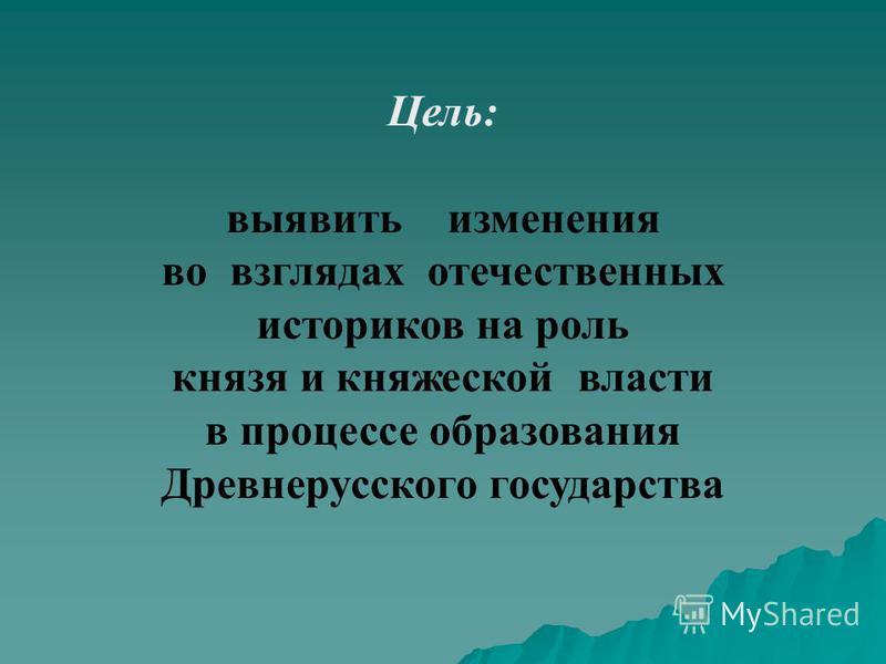 Цель: выявить изменения во взглядах отечественных историков на роль князя и княжеской власти в процессе образования Древнерусского государства