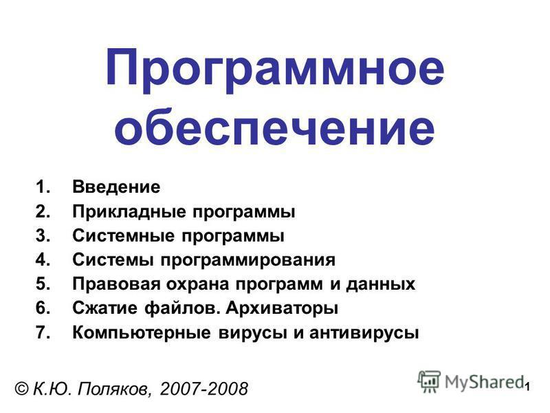 1 Программное обеспечение © К.Ю. Поляков, 2007-2008 1. Введение 2. Прикладные программы 3. Системные программы 4. Системы программирования 5. Правовая охрана программ и данных 6. Сжатие файлов. Архиваторы 7. Компьютерные вирусы и антивирусы