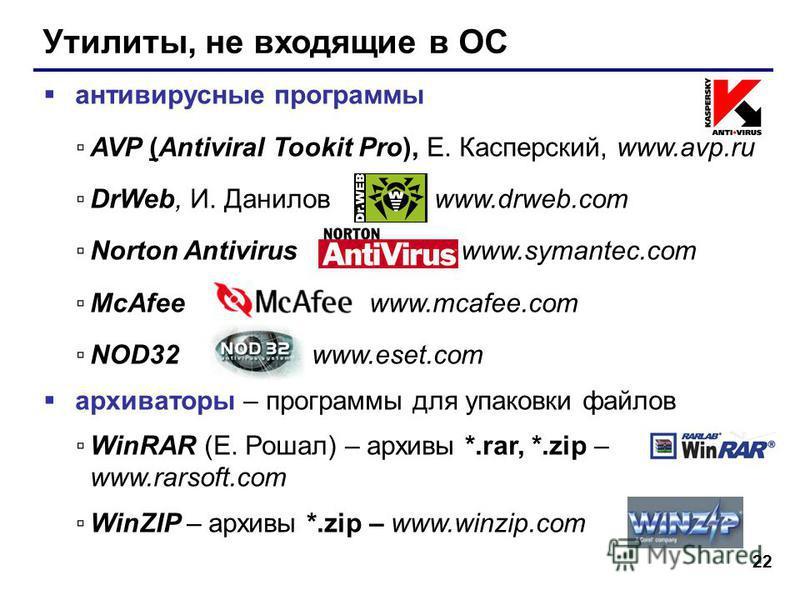 22 Утилиты, не входящие в ОС антивирусные программы AVP (Antiviral Tookit Pro), Е. Касперский, www.avp.ru DrWeb, И. Данилов www.drweb.com Norton Antivirus www.symantec.com McAfee www.mcafee.com NOD32 www.eset.com архиваторы – программы для упаковки ф