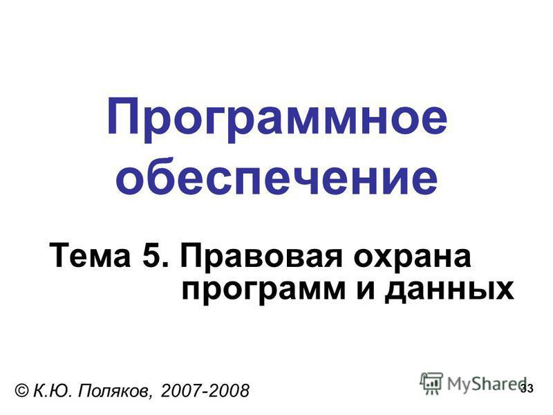 33 Программное обеспечение Тема 5. Правовая охрана программ и данных © К.Ю. Поляков, 2007-2008