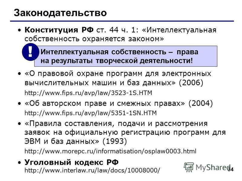 34 Законодательство Конституция РФ ст. 44 ч. 1: «Интеллектуальная собственность охраняется законом» «О правовой охране программ для электронных вычислительных машин и баз данных» (2006) http://www.fips.ru/avp/law/3523-1S.HTM «Об авторском праве и сме