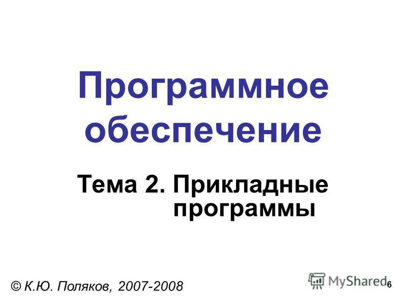 6 Программное обеспечение Тема 2. Прикладные программы © К.Ю. Поляков, 2007-2008