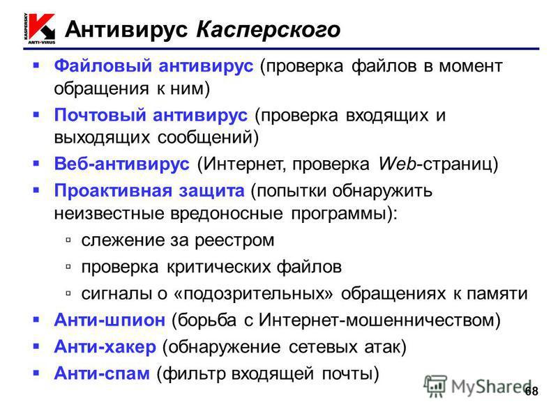68 Антивирус Касперского Файловый антивирус (проверка файлов в момент обращения к ним) Почтовый антивирус (проверка входящих и выходящих сообщений) Веб-антивирус (Интернет, проверка Web-страниц) Проактивная защита (попытки обнаружить неизвестные вред