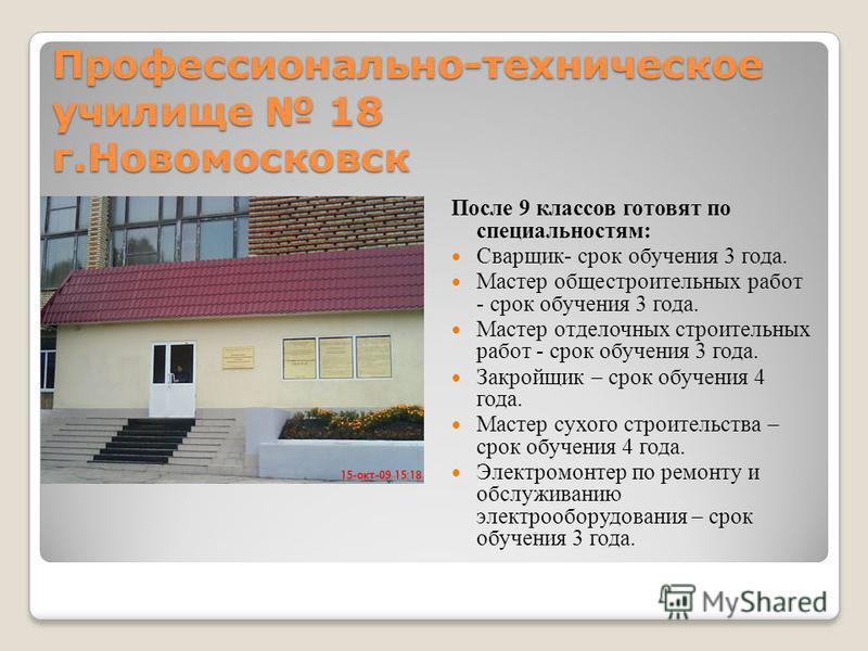 Профессионально-техническое училище 18 г.Новомосковск После 9 классов готовят по специальностям: Сварщик- срок обучения 3 года. Мастер общестроительных работ - срок обучения 3 года. Мастер отделочных строительных работ - срок обучения 3 года. Закройщ