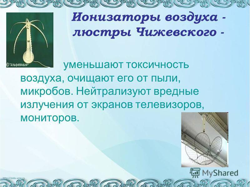 Ионизаторы воздуха - люстры Чижевского - уменьшают токсичность воздуха, очищают его от пыли, микробов. Нейтрализуют вредные излучения от экранов телевизоров, мониторов.