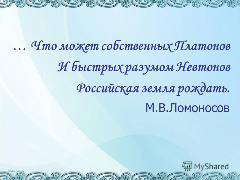 … Что может собственных Платонов И быстрых разумом Невтонов Российская земля рождать. М.В.Ломоносов